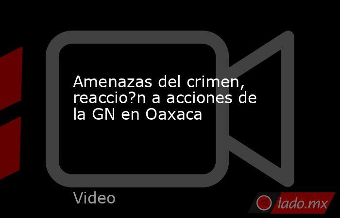 Amenazas del crimen, reaccio?n a acciones de la GN en Oaxaca. Noticias en tiempo real