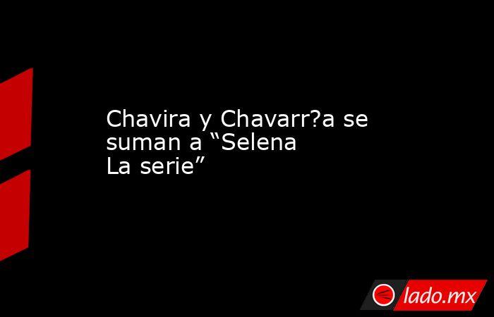 """Chavira y Chavarr?a se suman a """"Selena La serie"""". Noticias en tiempo real"""