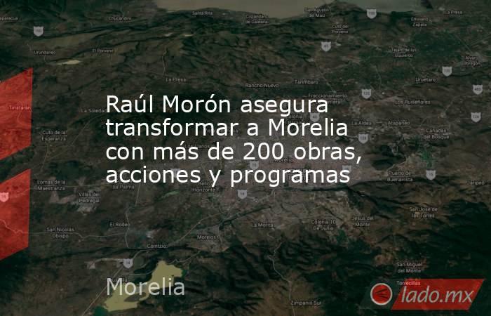 Raúl Morón asegura transformar a Morelia con más de 200 obras, acciones y programas. Noticias en tiempo real