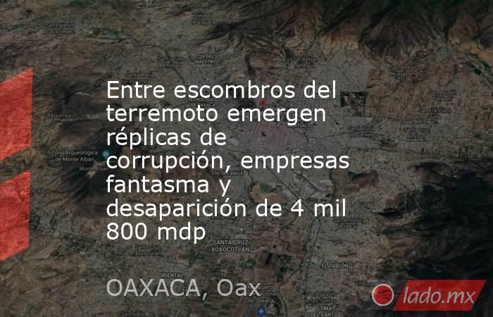Entre escombros del terremoto emergen réplicas de corrupción, empresas fantasma y desaparición de 4 mil 800 mdp. Noticias en tiempo real