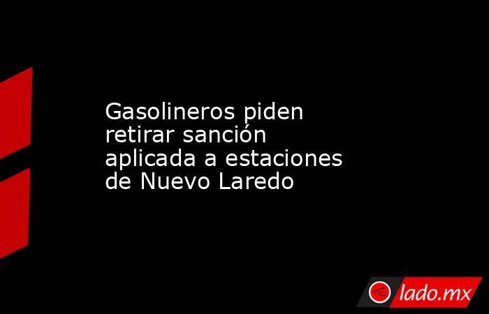 Gasolineros piden retirar sanción aplicada a estaciones de Nuevo Laredo. Noticias en tiempo real