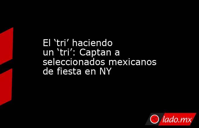 El 'tri' haciendo un 'tri': Captan a seleccionados mexicanos de fiesta en NY. Noticias en tiempo real