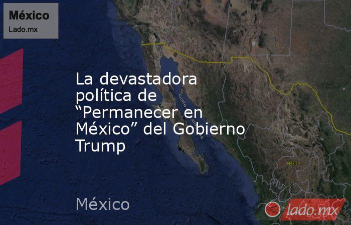 """La devastadora política de """"Permanecer en México"""" del Gobierno Trump. Noticias en tiempo real"""
