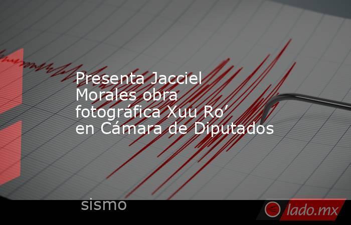 Presenta Jacciel Morales obra fotográfica Xuu Ro' en Cámara de Diputados. Noticias en tiempo real