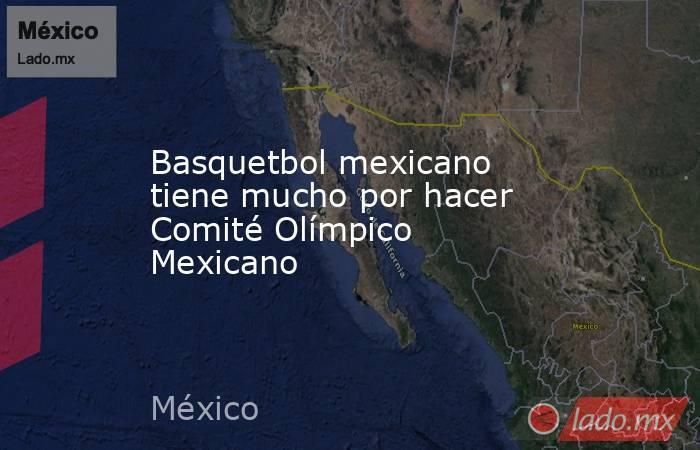 Basquetbol mexicano tiene mucho por hacer Comité Olímpico Mexicano. Noticias en tiempo real