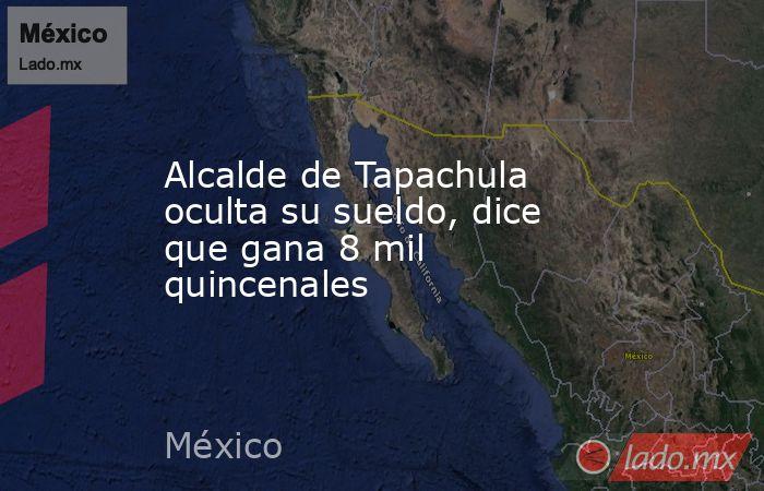 Alcalde de Tapachula oculta su sueldo, dice que gana 8 mil quincenales. Noticias en tiempo real