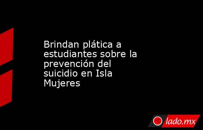Brindan plática a estudiantes sobre la prevención del suicidio en Isla Mujeres. Noticias en tiempo real