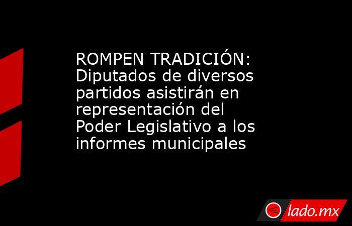 ROMPEN TRADICIÓN: Diputados de diversos partidos asistirán en representación del Poder Legislativo a los informes municipales. Noticias en tiempo real