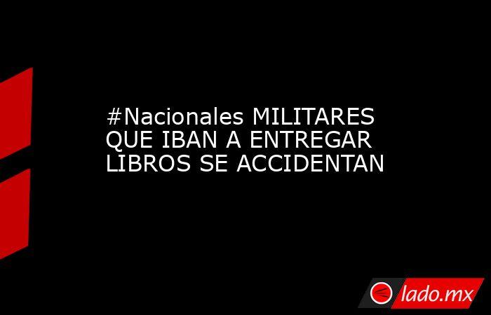 #Nacionales MILITARES QUE IBAN A ENTREGAR LIBROS SE ACCIDENTAN. Noticias en tiempo real