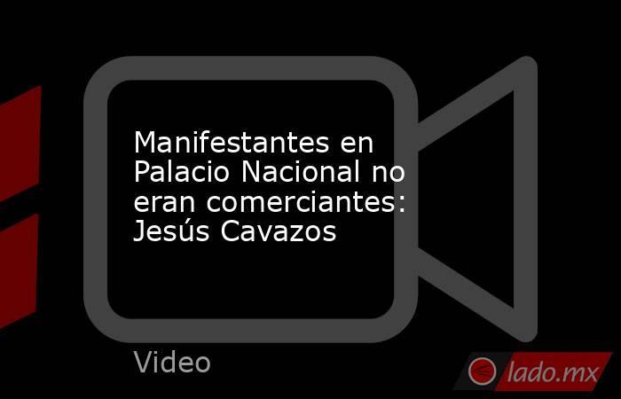 Manifestantes en Palacio Nacional no eran comerciantes: Jesús Cavazos. Noticias en tiempo real
