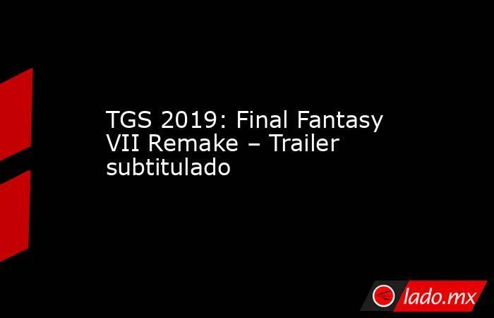 TGS 2019: Final Fantasy VII Remake – Trailer subtitulado. Noticias en tiempo real