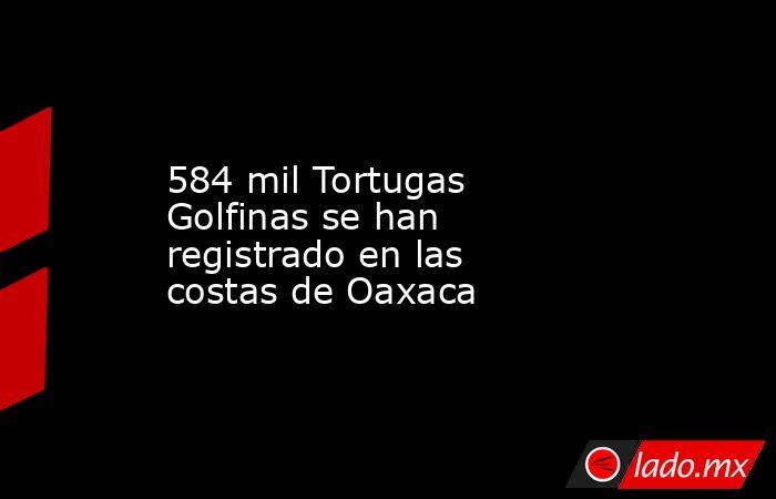 584 mil Tortugas Golfinas se han registrado en las costas de Oaxaca. Noticias en tiempo real