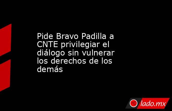 Pide Bravo Padilla a CNTE privilegiar el diálogo sin vulnerar los derechos de los demás. Noticias en tiempo real
