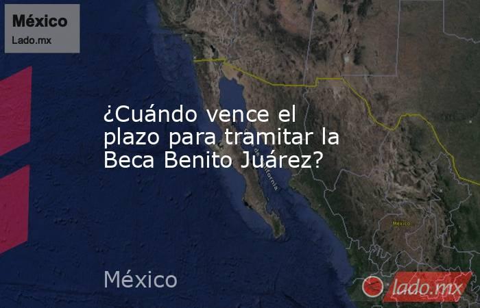 ¿Cuándo vence el plazo para tramitar la Beca Benito Juárez?. Noticias en tiempo real