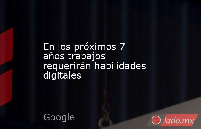 En los próximos 7 años trabajos requerirán habilidades digitales. Noticias en tiempo real