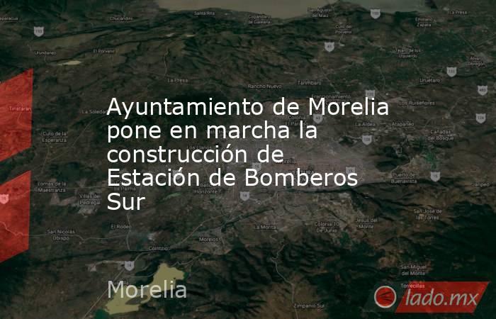 Ayuntamiento de Morelia pone en marcha la construcción de Estación de Bomberos Sur. Noticias en tiempo real