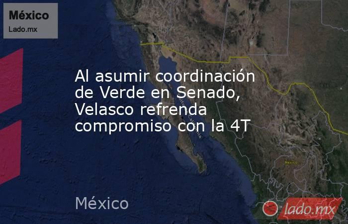 Al asumir coordinación de Verde en Senado, Velasco refrenda compromiso con la 4T. Noticias en tiempo real
