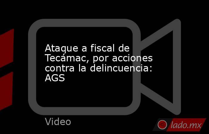 Ataque a fiscal de Tecámac, por acciones contra la delincuencia: AGS. Noticias en tiempo real