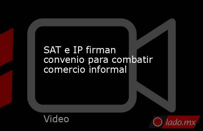 SAT e IP firman convenio para combatir comercio informal. Noticias en tiempo real