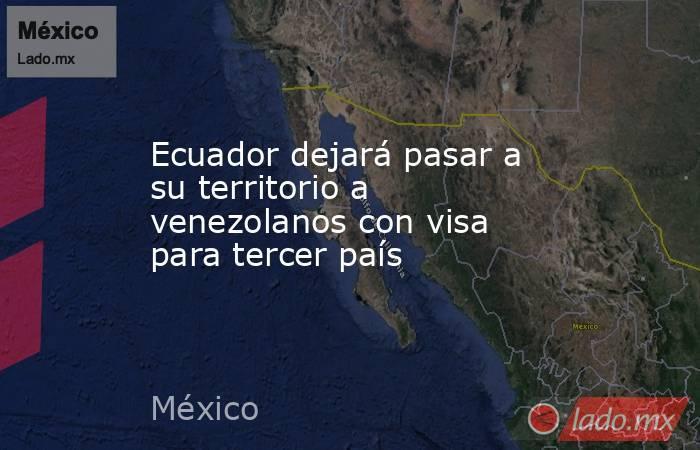 Ecuador dejará pasar a su territorio a venezolanos con visa para tercer país. Noticias en tiempo real