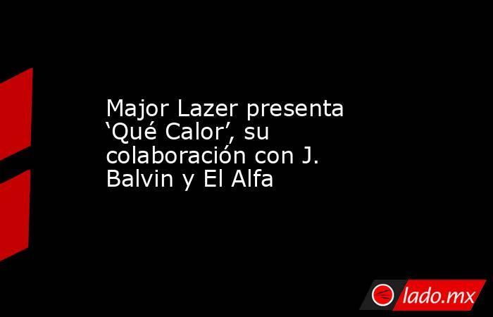 Major Lazer presenta 'Qué Calor', su colaboración con J. Balvin y El Alfa. Noticias en tiempo real
