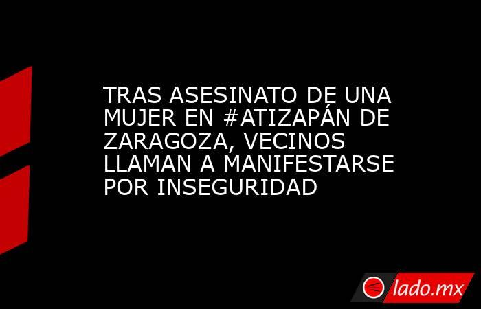 TRAS ASESINATO DE UNA MUJER EN #ATIZAPÁN DE ZARAGOZA, VECINOS LLAMAN A MANIFESTARSE POR INSEGURIDAD. Noticias en tiempo real