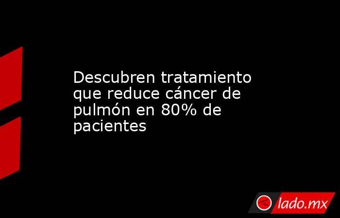 Descubren tratamiento que reduce cáncer de pulmón en 80% de pacientes. Noticias en tiempo real