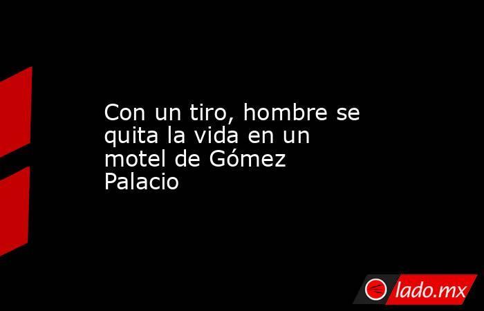 Con un tiro, hombre se quita la vida en un motel de Gómez Palacio . Noticias en tiempo real