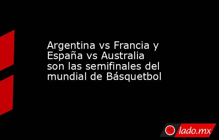 Argentina vs Francia y España vs Australia son las semifinales del mundial de Básquetbol. Noticias en tiempo real