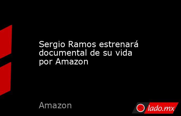Sergio Ramos estrenará documental de su vida por Amazon. Noticias en tiempo real