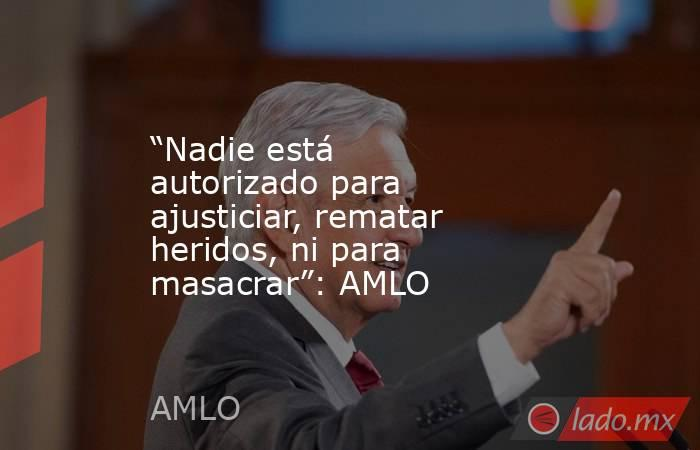 """""""Nadie está autorizado para ajusticiar, rematar heridos, ni para masacrar"""": AMLO. Noticias en tiempo real"""