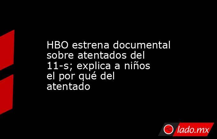 HBO estrena documental sobre atentados del 11-s; explica a niños el por qué del atentado. Noticias en tiempo real