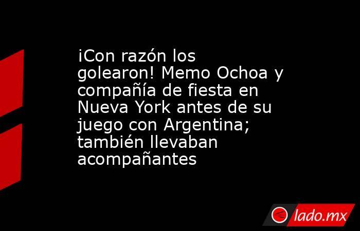 ¡Con razón los golearon! Memo Ochoa y compañía de fiesta en Nueva York antes de su juego con Argentina; también llevaban acompañantes. Noticias en tiempo real