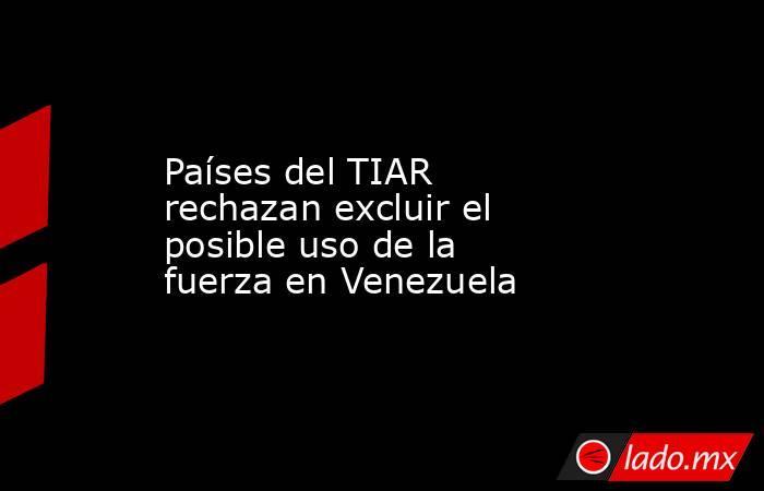 Países del TIAR rechazan excluir el posible uso de la fuerza en Venezuela. Noticias en tiempo real