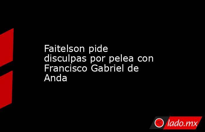 Faitelson pide disculpas por pelea con Francisco Gabriel de Anda. Noticias en tiempo real