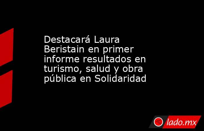 Destacará Laura Beristain en primer informe resultados en turismo, salud y obra pública en Solidaridad. Noticias en tiempo real