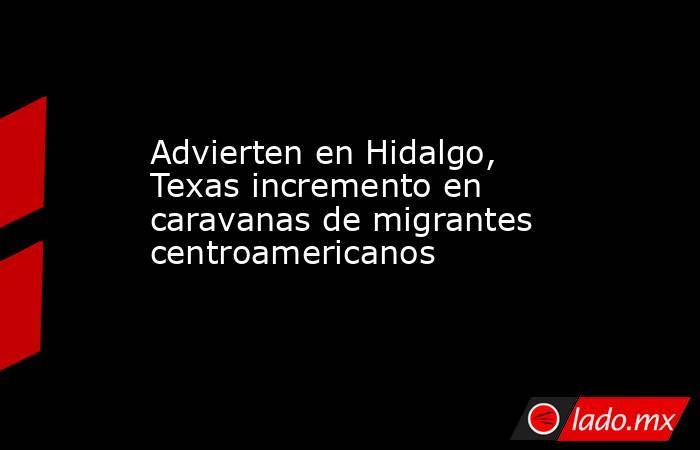 Advierten en Hidalgo, Texas incremento en caravanas de migrantes centroamericanos. Noticias en tiempo real