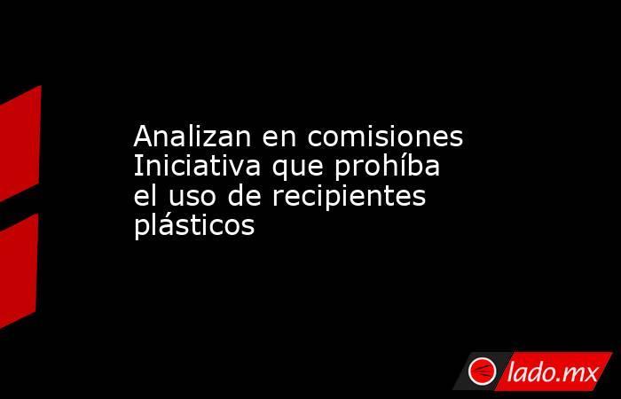Analizan en comisiones Iniciativa que prohíba el uso de recipientes plásticos. Noticias en tiempo real
