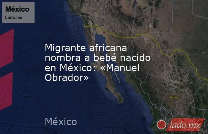 Migrante africana nombra a bebé nacido en México: «Manuel Obrador». Noticias en tiempo real
