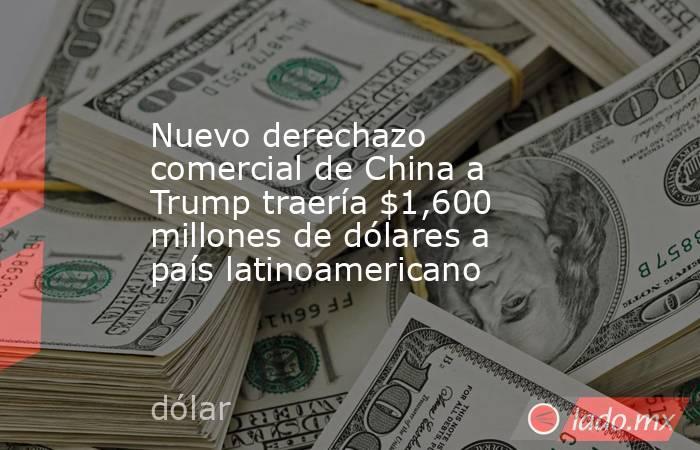 Nuevo derechazo comercial de China a Trump traería $1,600 millones de dólares a país latinoamericano. Noticias en tiempo real