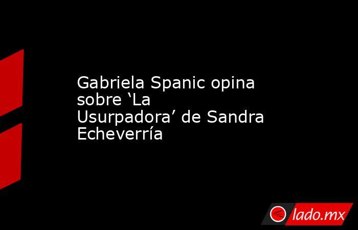 Gabriela Spanic opina sobre 'La Usurpadora' de Sandra Echeverría. Noticias en tiempo real