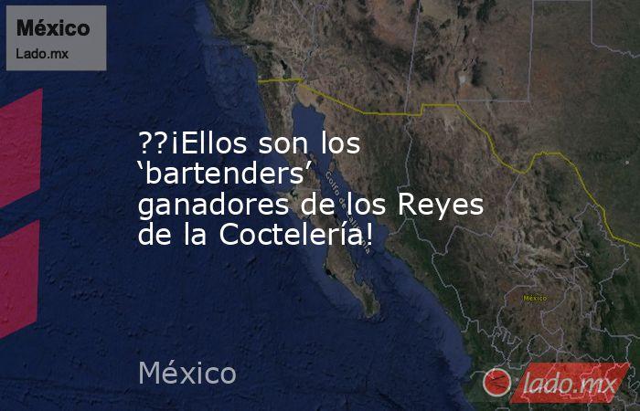 ??¡Ellos son los 'bartenders' ganadores de los Reyes de la Coctelería!. Noticias en tiempo real