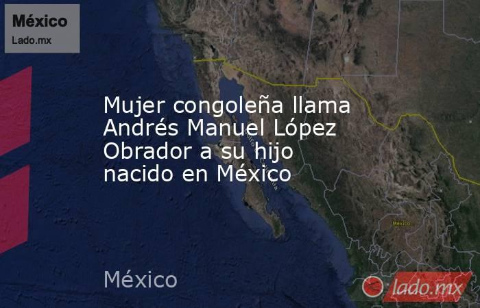 Mujer congoleña llama Andrés Manuel López Obrador a su hijo nacido en México. Noticias en tiempo real