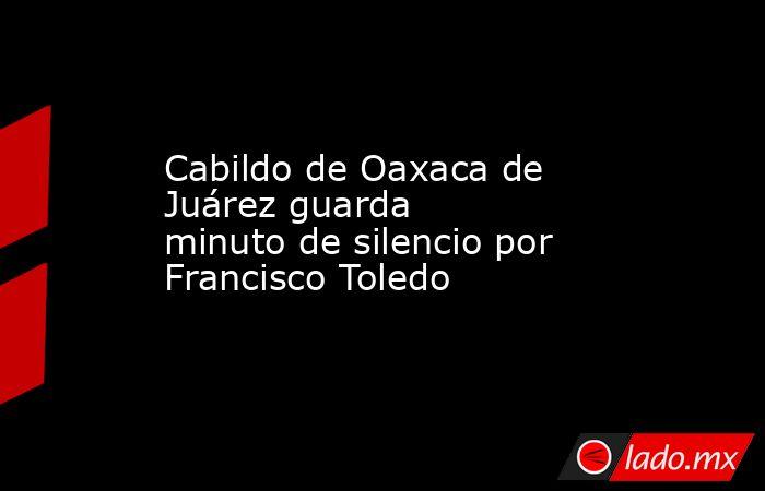 Cabildo de Oaxaca de Juárez guarda    minuto de silencio por Francisco Toledo. Noticias en tiempo real