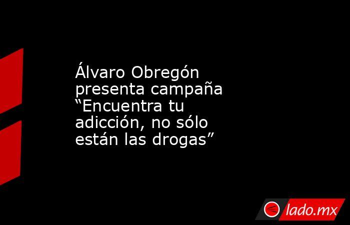 """Álvaro Obregón presenta campaña """"Encuentra tu adicción, no sólo están las drogas"""". Noticias en tiempo real"""