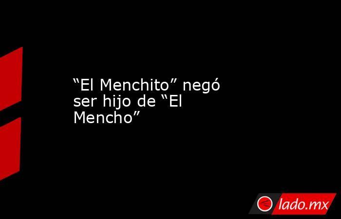 """""""El Menchito"""" negó ser hijo de """"El Mencho"""". Noticias en tiempo real"""