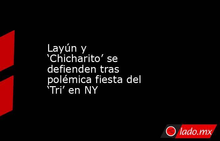 Layún y 'Chicharito' se defienden tras polémica fiesta del 'Tri' en NY. Noticias en tiempo real