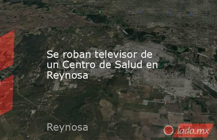 Se roban televisor de un Centro de Salud en Reynosa. Noticias en tiempo real
