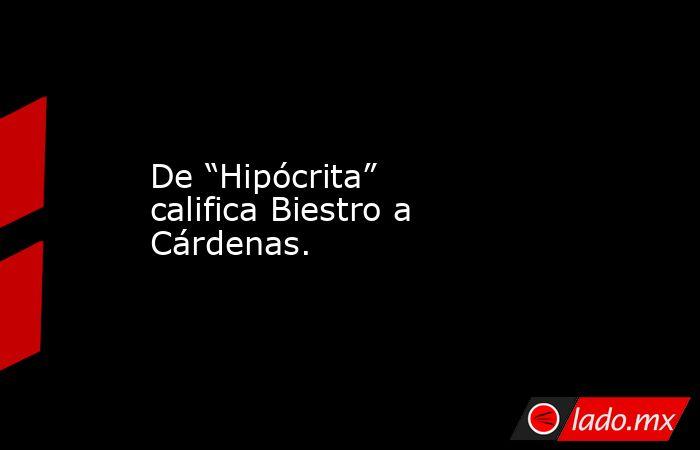 """De """"Hipócrita"""" califica Biestro a Cárdenas.. Noticias en tiempo real"""