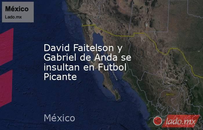David Faitelson y Gabriel de Anda se insultan en Futbol Picante. Noticias en tiempo real